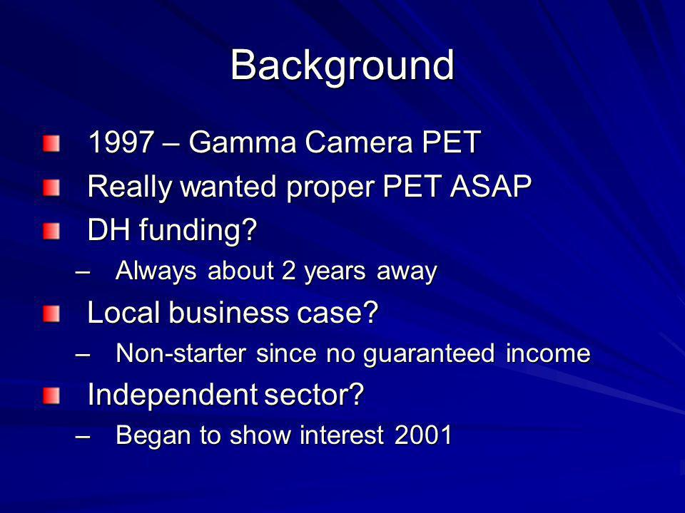 Background 1997 – Gamma Camera PET Really wanted proper PET ASAP DH funding.