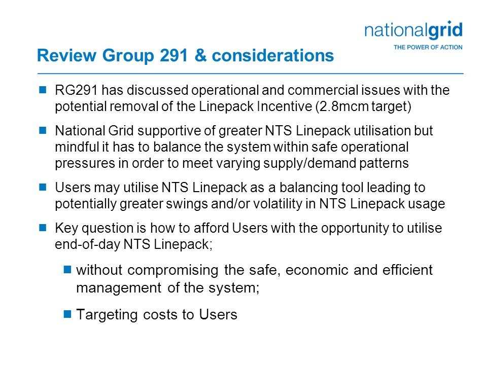 Review Group 291 & considerations  RG291 has discussed operational and commercial issues with the potential removal of the Linepack Incentive (2.8mcm target)  National Grid supportive of greater NTS Linepack utilisation but mindful it has to balance the system within safe operational pressures in order to meet varying supply/demand patterns  Users may utilise NTS Linepack as a balancing tool leading to potentially greater swings and/or volatility in NTS Linepack usage  Key question is how to afford Users with the opportunity to utilise end-of-day NTS Linepack;  without compromising the safe, economic and efficient management of the system;  Targeting costs to Users