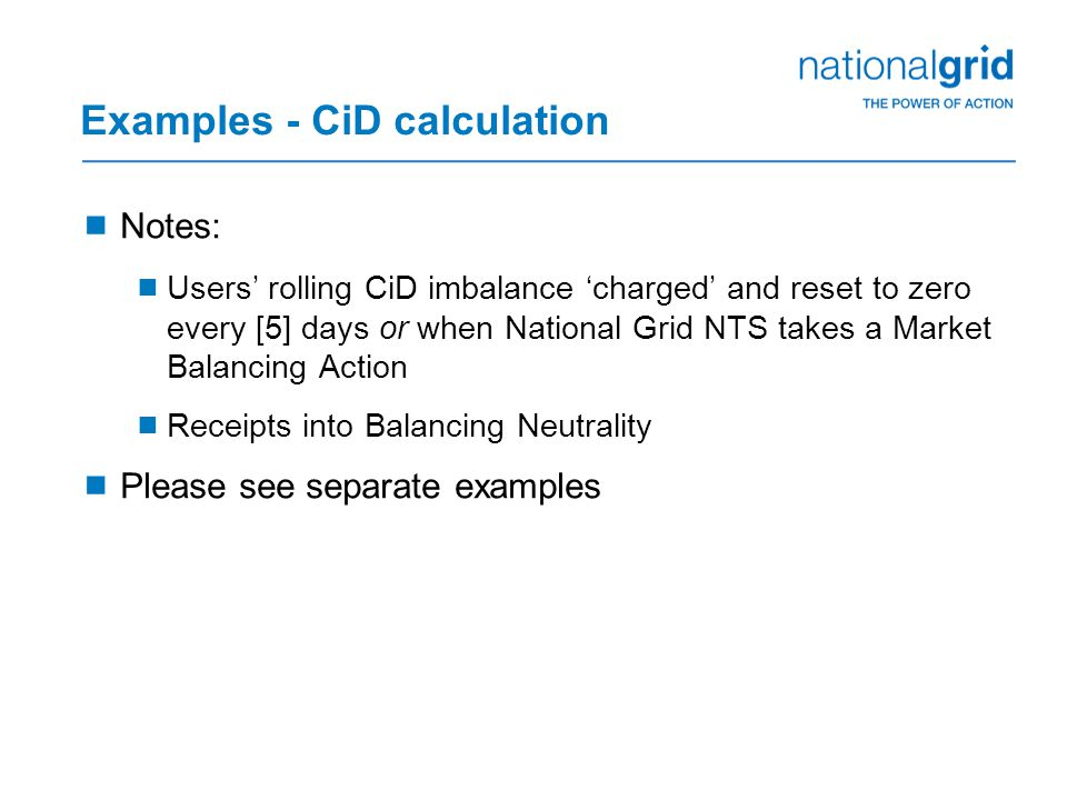 Examples - CiD calculation  Notes:  Users' rolling CiD imbalance 'charged' and reset to zero every [5] days or when National Grid NTS takes a Market Balancing Action  Receipts into Balancing Neutrality  Please see separate examples