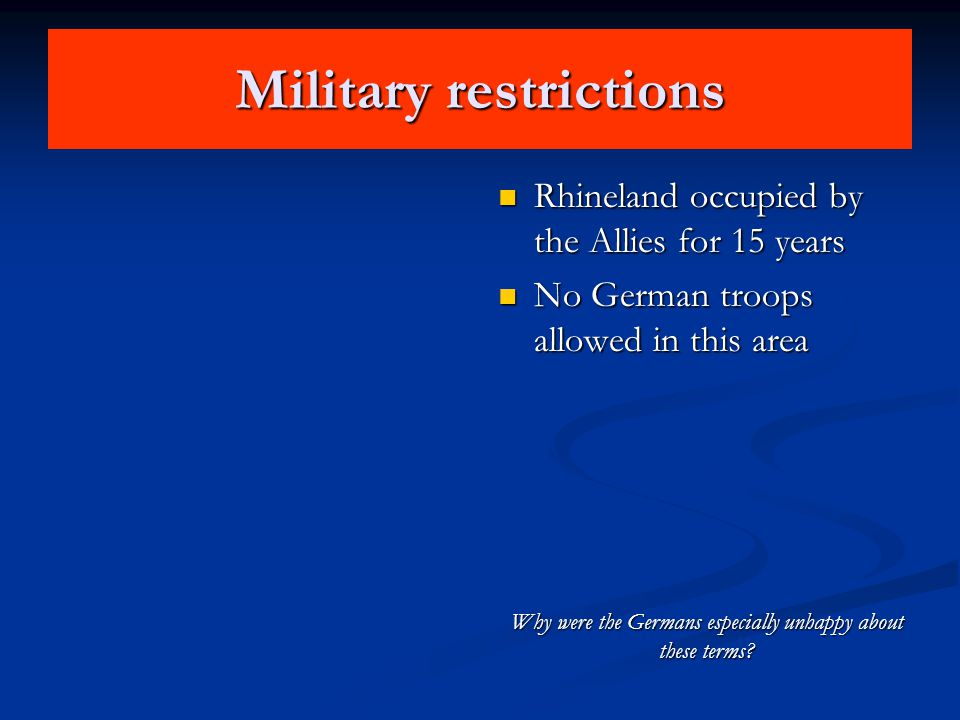 Military restrictions Rhineland occupied by the Allies for 15 years No German troops allowed in this area Why were the Germans especially unhappy abou