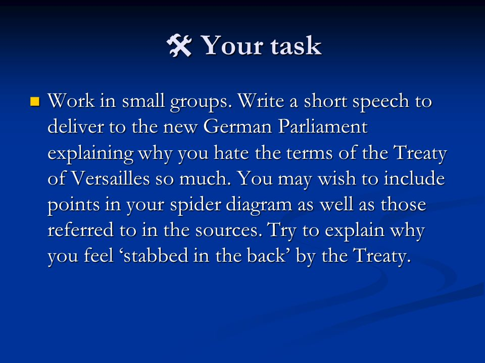  Your task Work in small groups. Write a short speech to deliver to the new German Parliament explaining why you hate the terms of the Treaty of Vers