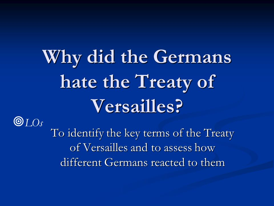 Why did the Germans hate the Treaty of Versailles? To identify the key terms of the Treaty of Versailles and to assess how different Germans reacted t