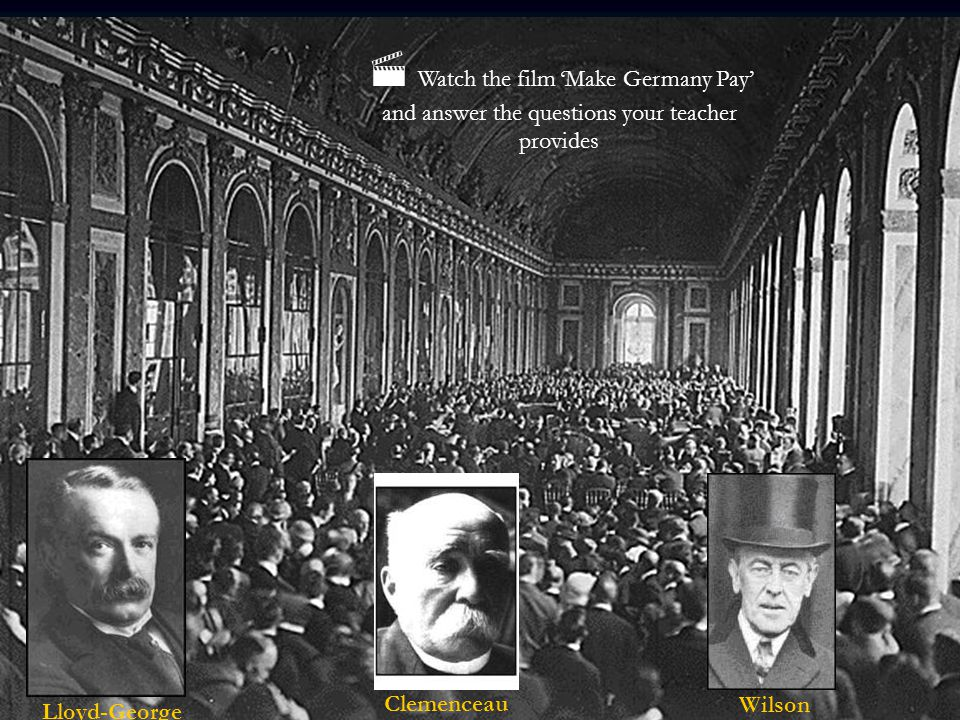 'Big Three', Lloyd-George, Clemenceau & Roosevelt Lloyd-George Clemenceau Wilson  Watch the film 'Make Germany Pay' and answer the questions your tea