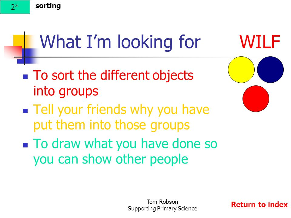 Tom Robson Supporting Primary Science What I'm looking for WILF To sort the different objects into groups Tell your friends why you have put them into those groups To draw what you have done so you can show other people 2* Return to index sorting