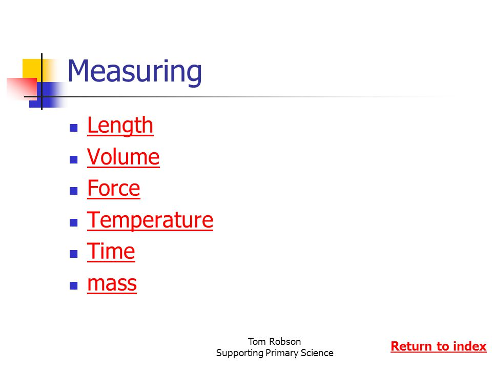 Tom Robson Supporting Primary Science Measuring Length Volume Force Temperature Time mass Return to index