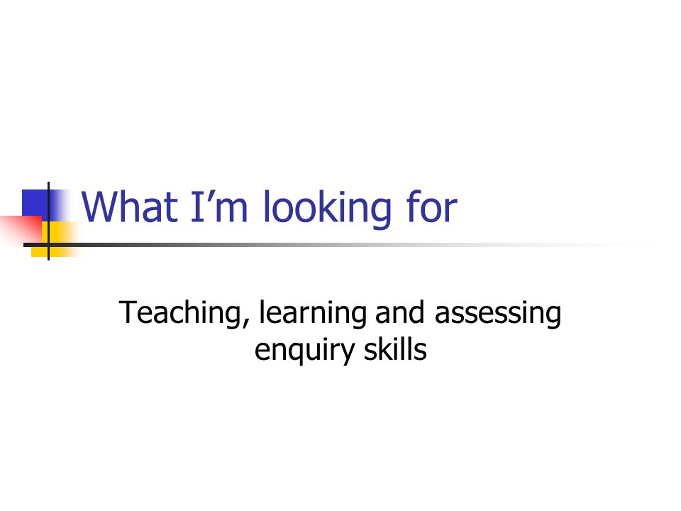 What I'm looking for Teaching, learning and assessing enquiry skills