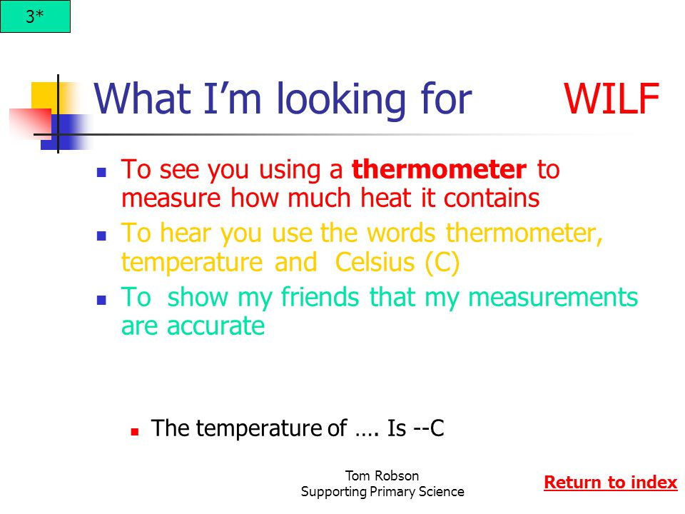Tom Robson Supporting Primary Science What I'm looking for WILF To see you using a thermometer to measure how much heat it contains To hear you use the words thermometer, temperature and Celsius (C) To show my friends that my measurements are accurate The temperature of ….