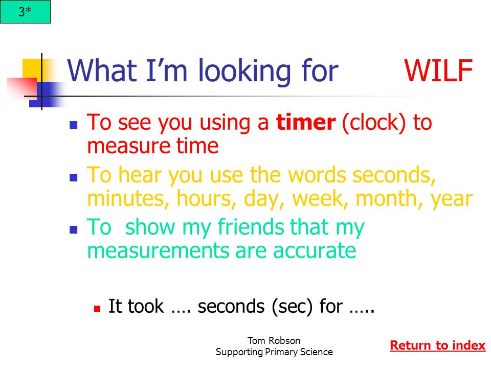 Tom Robson Supporting Primary Science What I'm looking for WILF To see you using a timer (clock) to measure time To hear you use the words seconds, minutes, hours, day, week, month, year To show my friends that my measurements are accurate It took ….