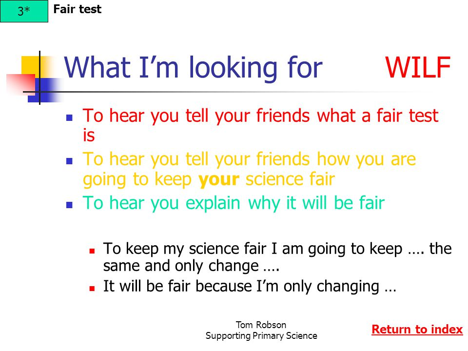 Tom Robson Supporting Primary Science What I'm looking for WILF To hear you tell your friends what a fair test is To hear you tell your friends how yo