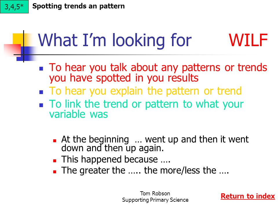 Tom Robson Supporting Primary Science What I'm looking for WILF To hear you talk about any patterns or trends you have spotted in you results To hear you explain the pattern or trend To link the trend or pattern to what your variable was At the beginning … went up and then it went down and then up again.