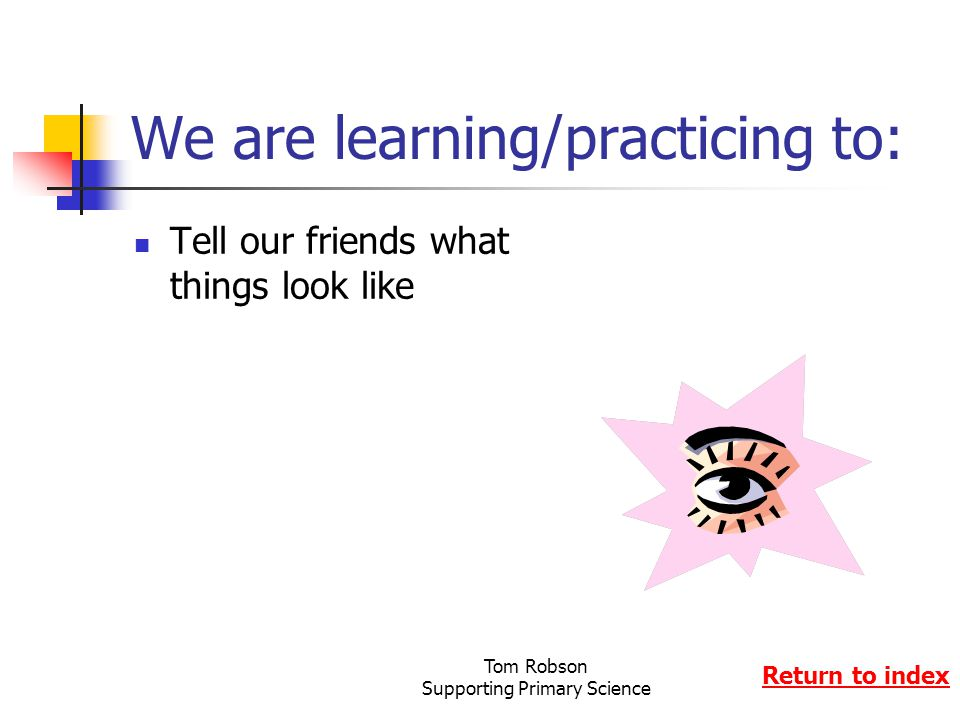 Tom Robson Supporting Primary Science We are learning/practicing to: Tell our friends what things look like Return to index
