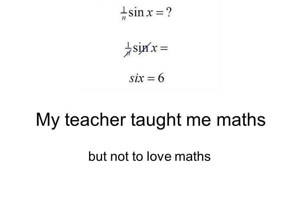 My teacher taught me maths but not to love maths