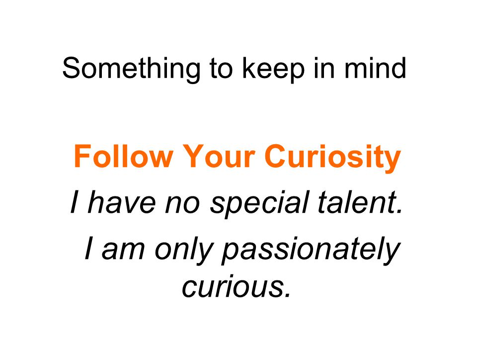 Something to keep in mind Follow Your Curiosity I have no special talent.
