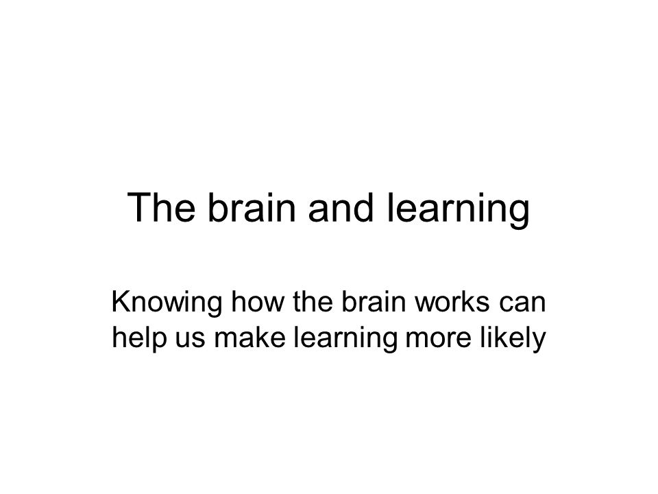 The brain and learning Knowing how the brain works can help us make learning more likely