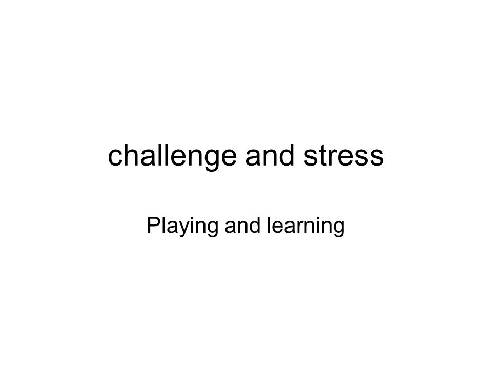 challenge and stress Playing and learning