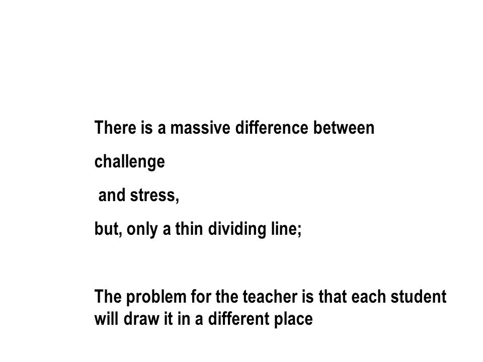 There is a massive difference between challenge and stress, but, only a thin dividing line; The problem for the teacher is that each student will draw it in a different place