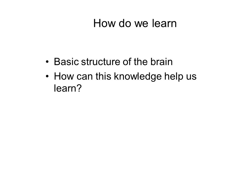 How do we learn Basic structure of the brain How can this knowledge help us learn