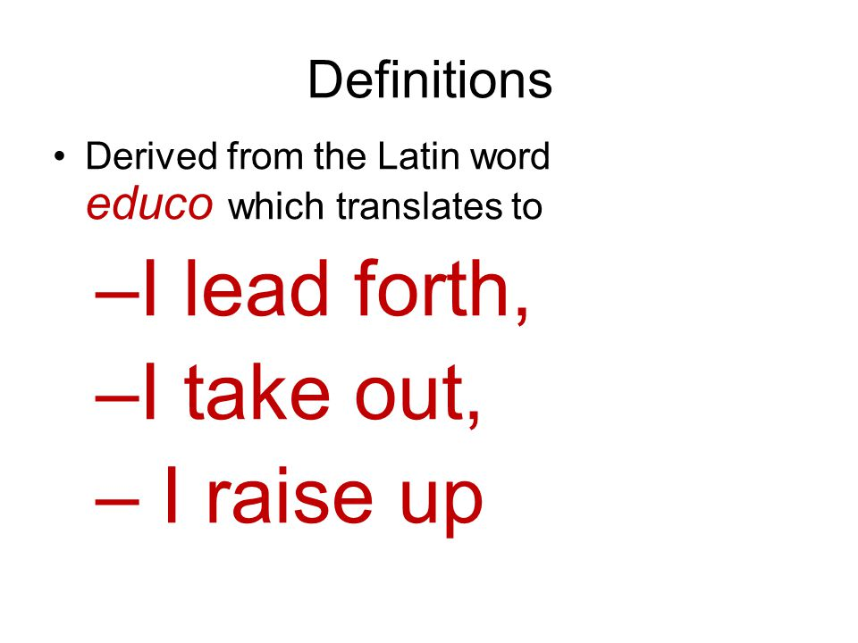 Definitions Derived from the Latin word educo which translates to –I lead forth, –I take out, – I raise up