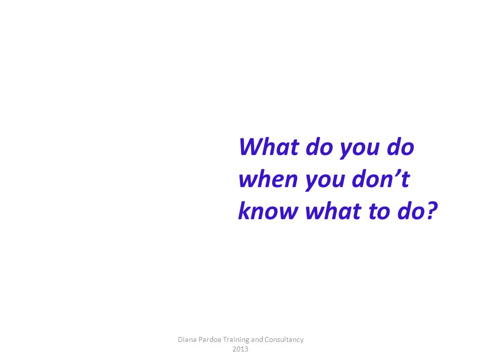 What do you do when you don't know what to do Diana Pardoe Training and Consultancy 2013