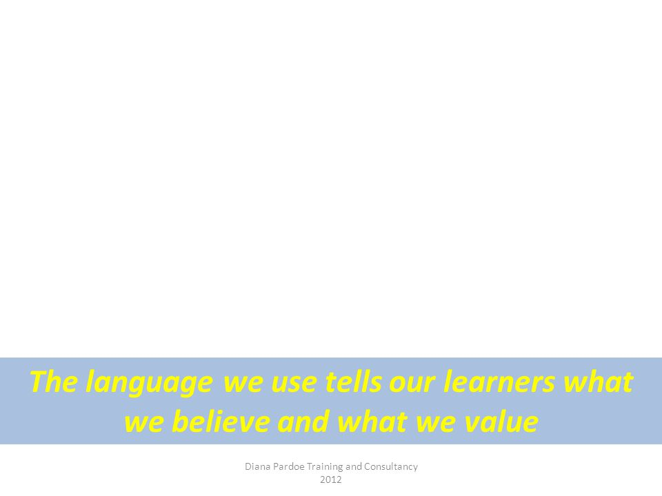 Diana Pardoe Training and Consultancy 2012 The language we use tells our learners what we believe and what we value