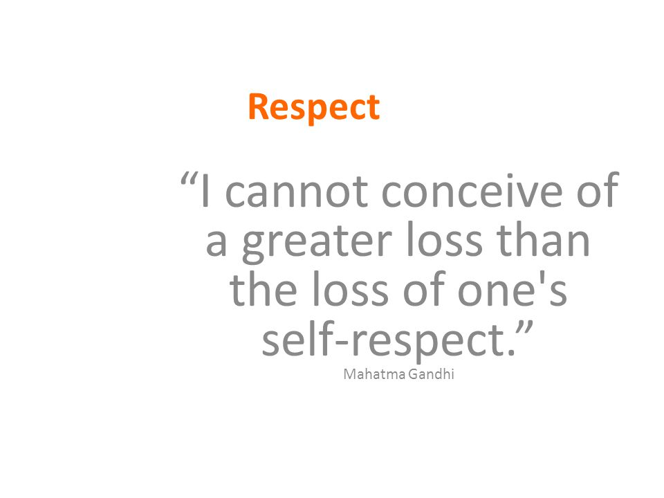 Respect I cannot conceive of a greater loss than the loss of one s self-respect. Mahatma Gandhi