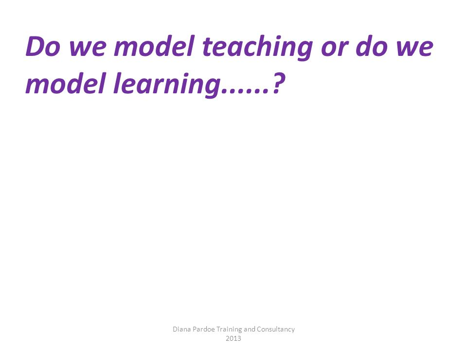 Diana Pardoe Training and Consultancy 2013 Do we model teaching or do we model learning......
