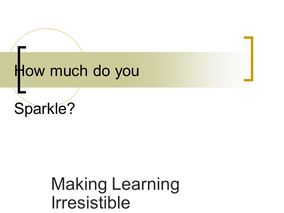 Making Learning Irresistible How much do you Sparkle