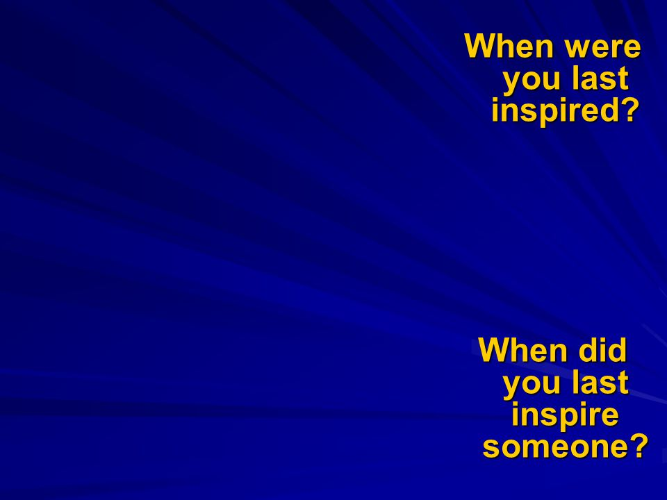 When were you last inspired When did you last inspire someone