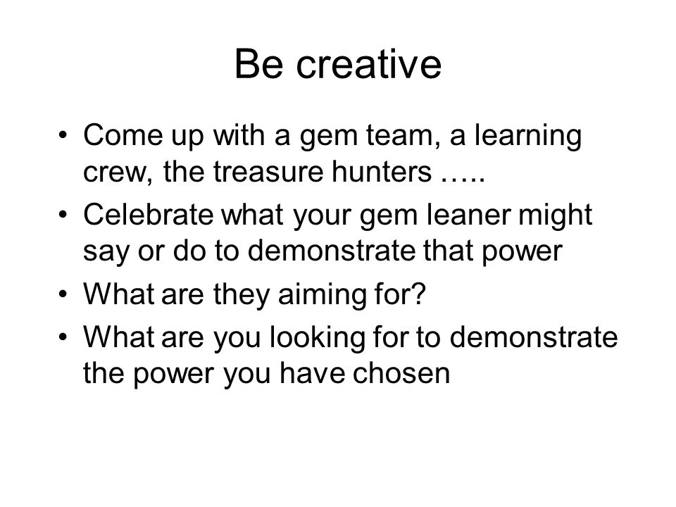 Be creative Come up with a gem team, a learning crew, the treasure hunters …..
