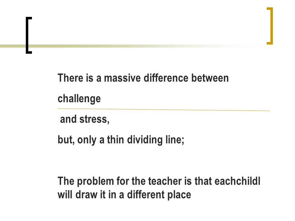 There is a massive difference between challenge and stress, but, only a thin dividing line; The problem for the teacher is that eachchildl will draw it in a different place