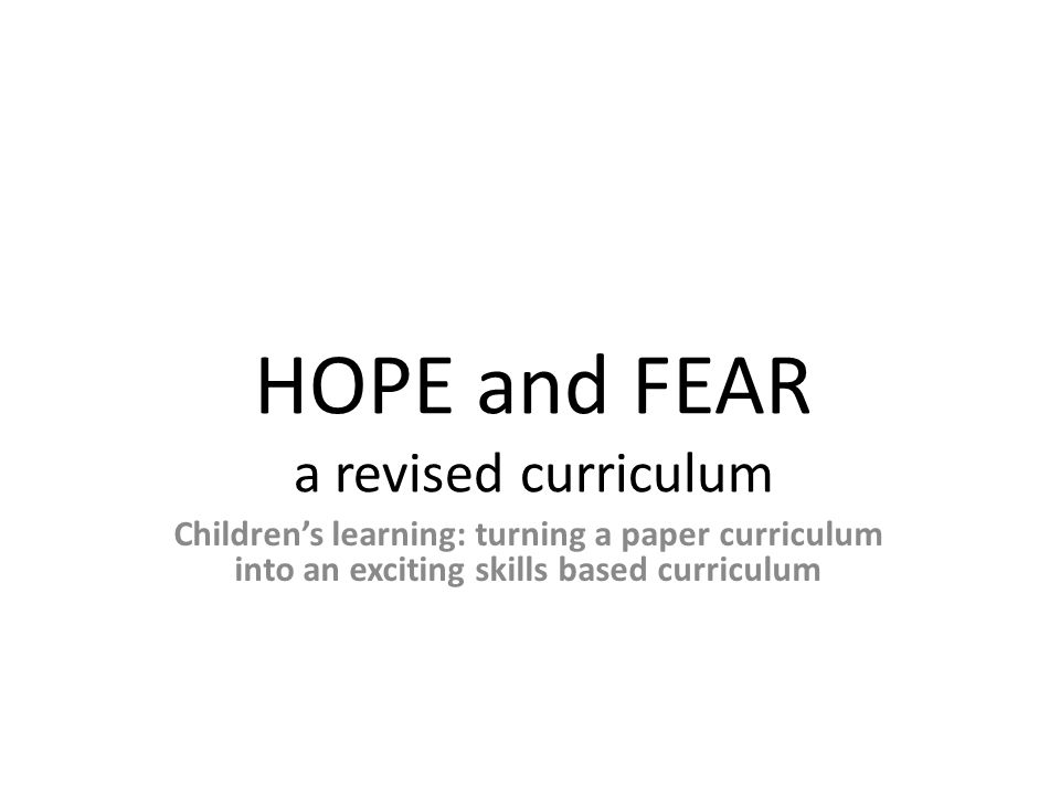 HOPE and FEAR a revised curriculum Children's learning: turning a paper curriculum into an exciting skills based curriculum