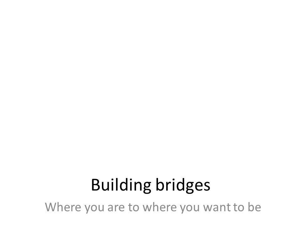 Building bridges Where you are to where you want to be
