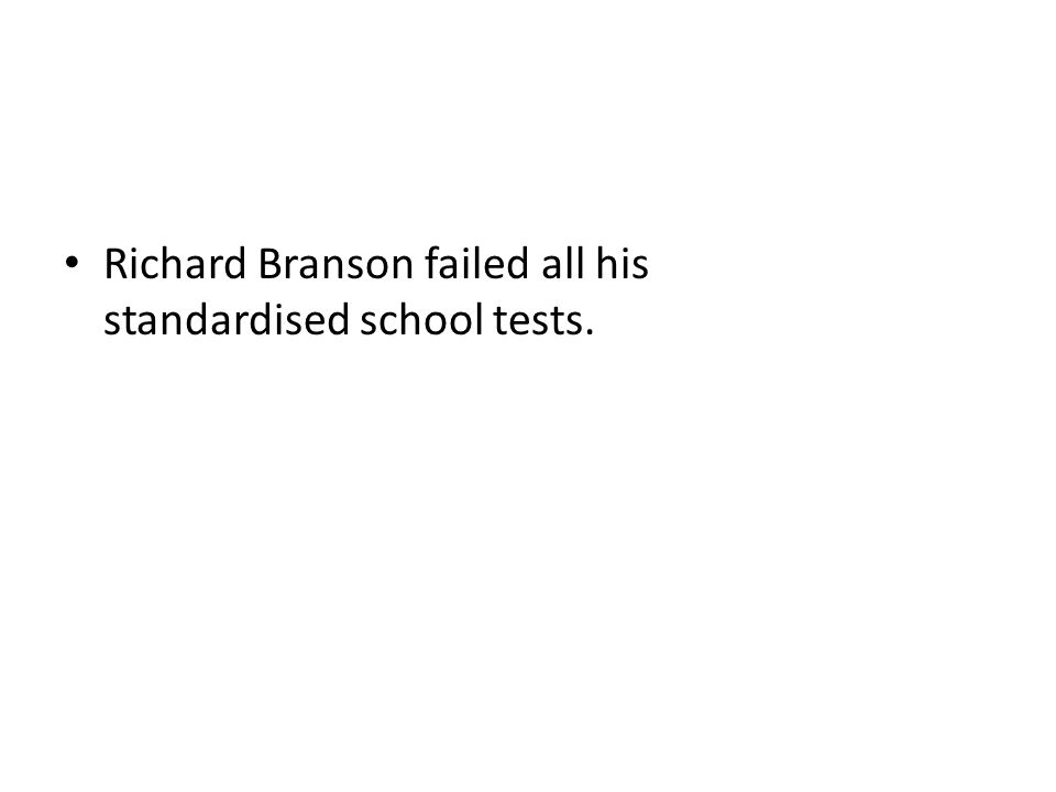 Richard Branson failed all his standardised school tests.