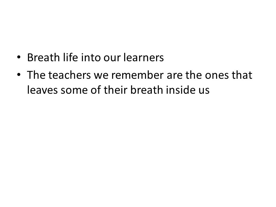 Breath life into our learners The teachers we remember are the ones that leaves some of their breath inside us
