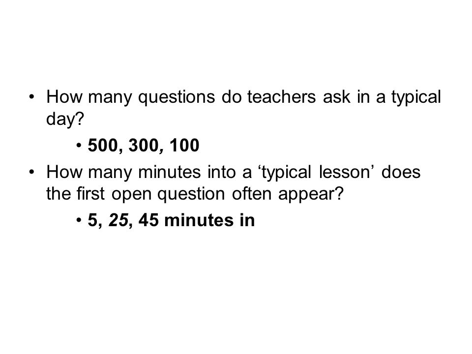 How many questions do teachers ask in a typical day? 500, 300, 100 How many minutes into a 'typical lesson' does the first open question often appear?