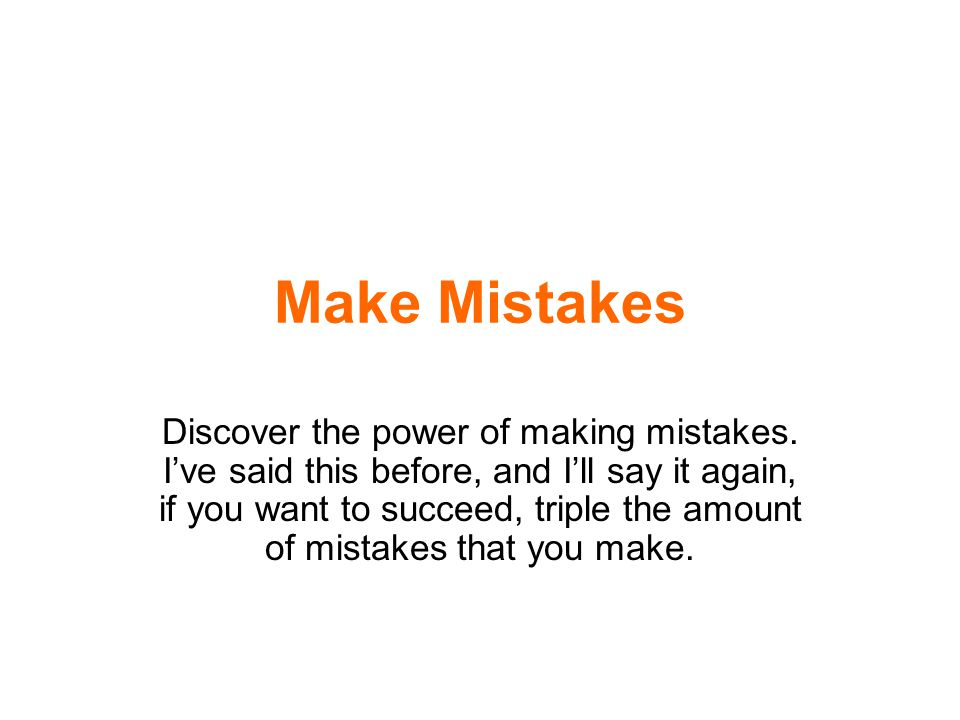 Make Mistakes Discover the power of making mistakes. I've said this before, and I'll say it again, if you want to succeed, triple the amount of mistak