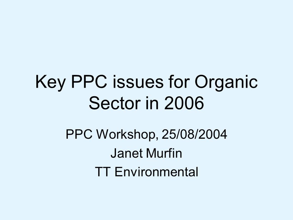 Key PPC issues for Organic Sector in 2006 PPC Workshop, 25/08/2004 Janet Murfin TT Environmental