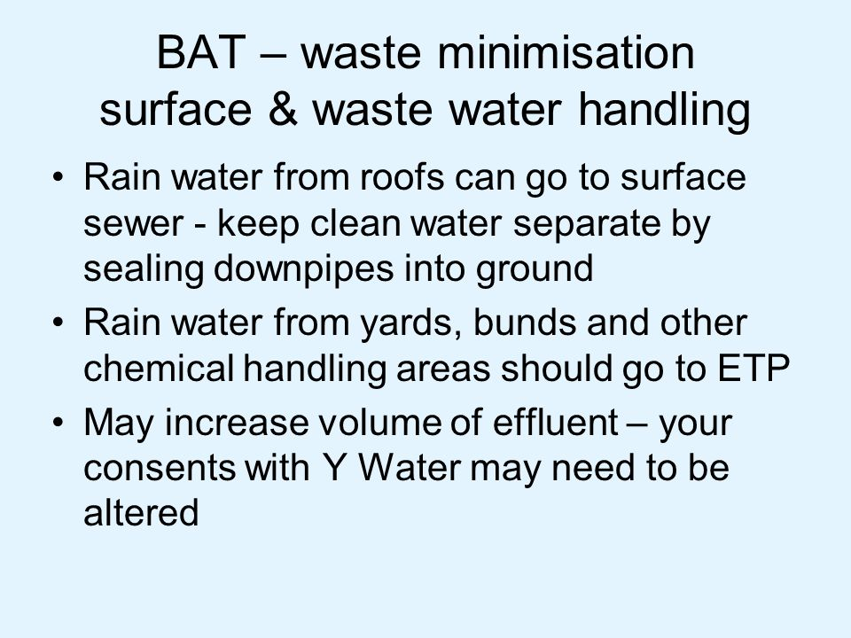 BAT – waste minimisation surface & waste water handling Rain water from roofs can go to surface sewer - keep clean water separate by sealing downpipes