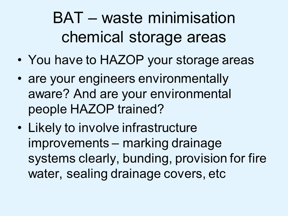 BAT – waste minimisation chemical storage areas You have to HAZOP your storage areas are your engineers environmentally aware? And are your environmen
