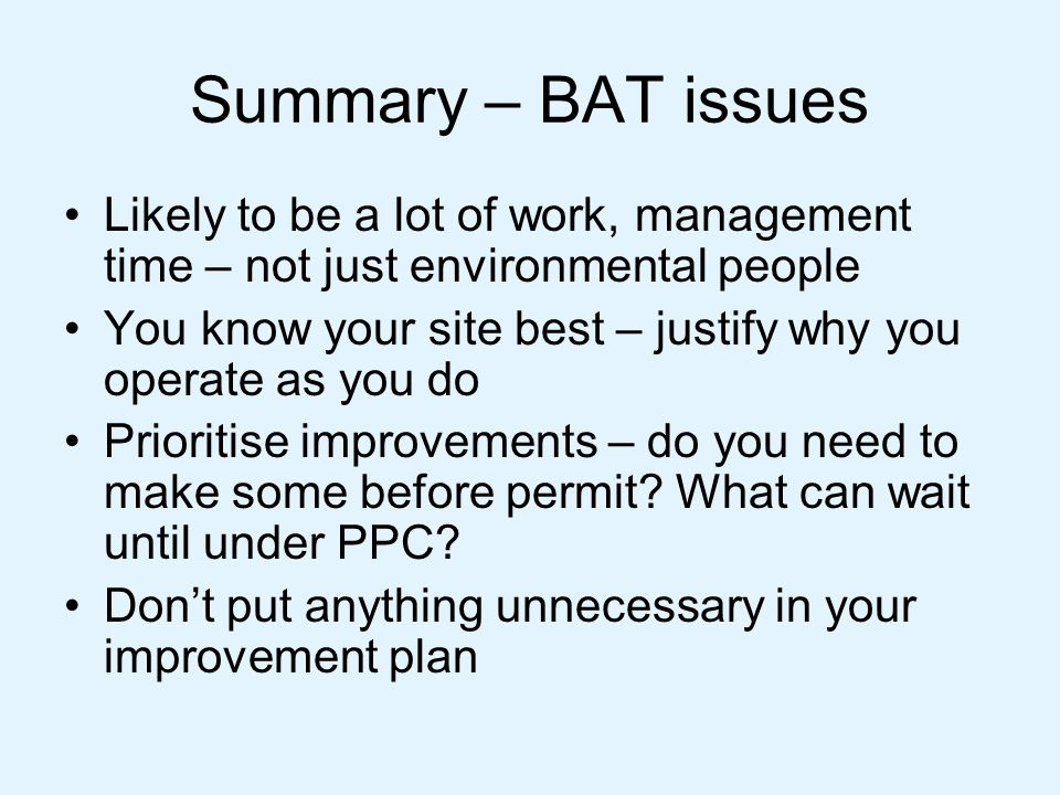 Summary – BAT issues Likely to be a lot of work, management time – not just environmental people You know your site best – justify why you operate as