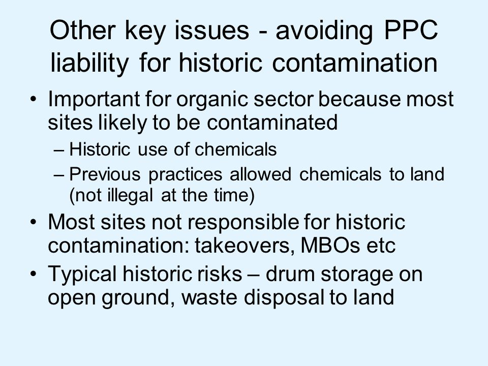Other key issues - avoiding PPC liability for historic contamination Important for organic sector because most sites likely to be contaminated –Histor