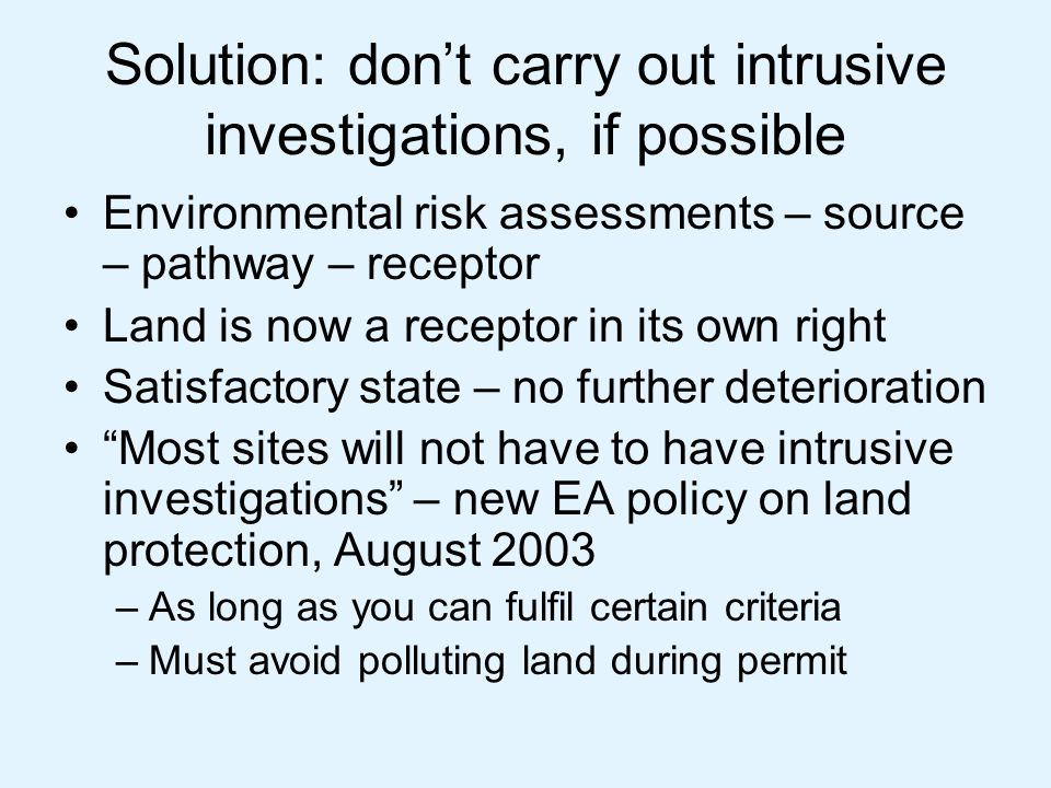 Solution: don't carry out intrusive investigations, if possible Environmental risk assessments – source – pathway – receptor Land is now a receptor in its own right Satisfactory state – no further deterioration Most sites will not have to have intrusive investigations – new EA policy on land protection, August 2003 –As long as you can fulfil certain criteria –Must avoid polluting land during permit