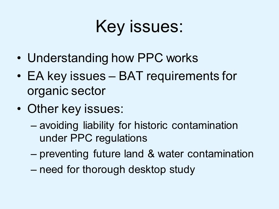 Summary – BAT issues Likely to be a lot of work, management time – not just environmental people You know your site best – justify why you operate as you do Prioritise improvements – do you need to make some before permit.