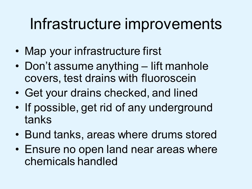 Infrastructure improvements Map your infrastructure first Don't assume anything – lift manhole covers, test drains with fluoroscein Get your drains ch