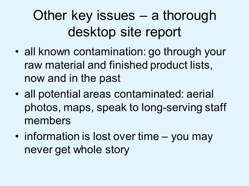 Other key issues – a thorough desktop site report all known contamination: go through your raw material and finished product lists, now and in the past all potential areas contaminated: aerial photos, maps, speak to long-serving staff members information is lost over time – you may never get whole story