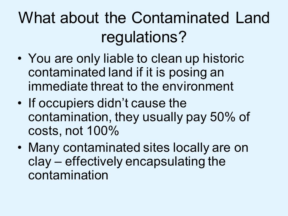 What about the Contaminated Land regulations? You are only liable to clean up historic contaminated land if it is posing an immediate threat to the en