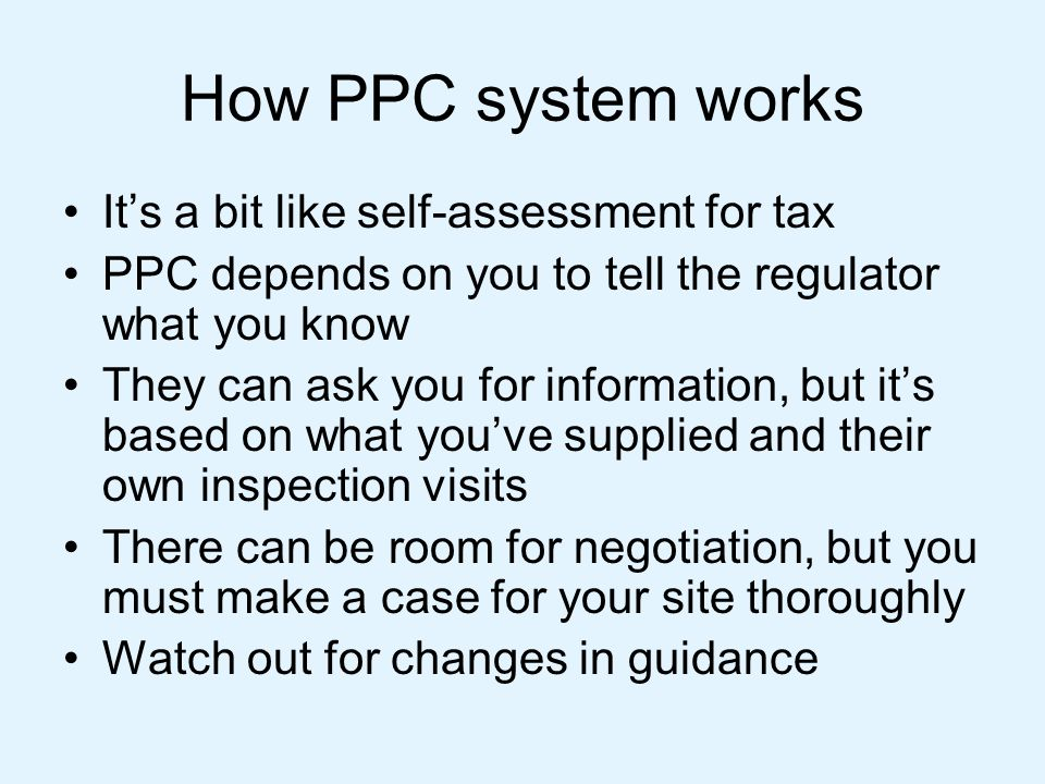 How PPC system works It's a bit like self-assessment for tax PPC depends on you to tell the regulator what you know They can ask you for information,