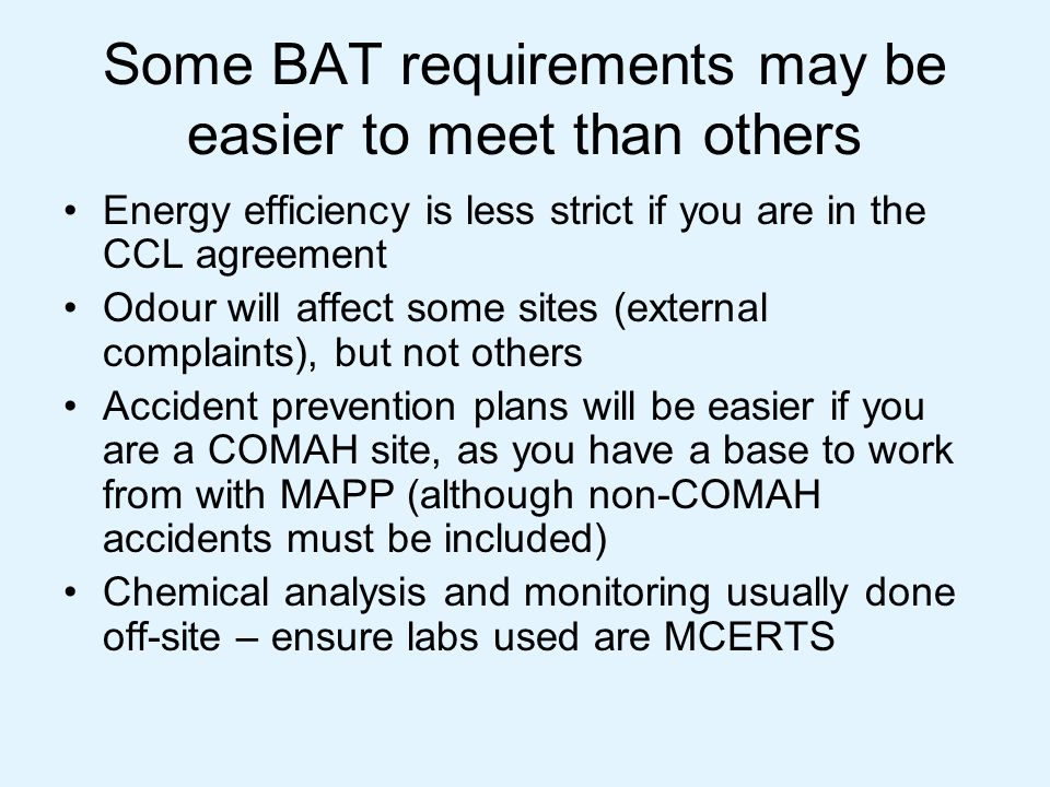 BAT – Optimising reaction stage Should not be a problem because it's a diverse sector - many choices for BAT eg type of plant, methods of heating and cooling etc Stirred tank reactors (STRs) are BAT unless using dedicated vessels, when you have to consider alternatives eg – benchtop reactors (like LVOC sector) Many organic reactions are not to completion (eg esterification to an acid value): you may need to justify this