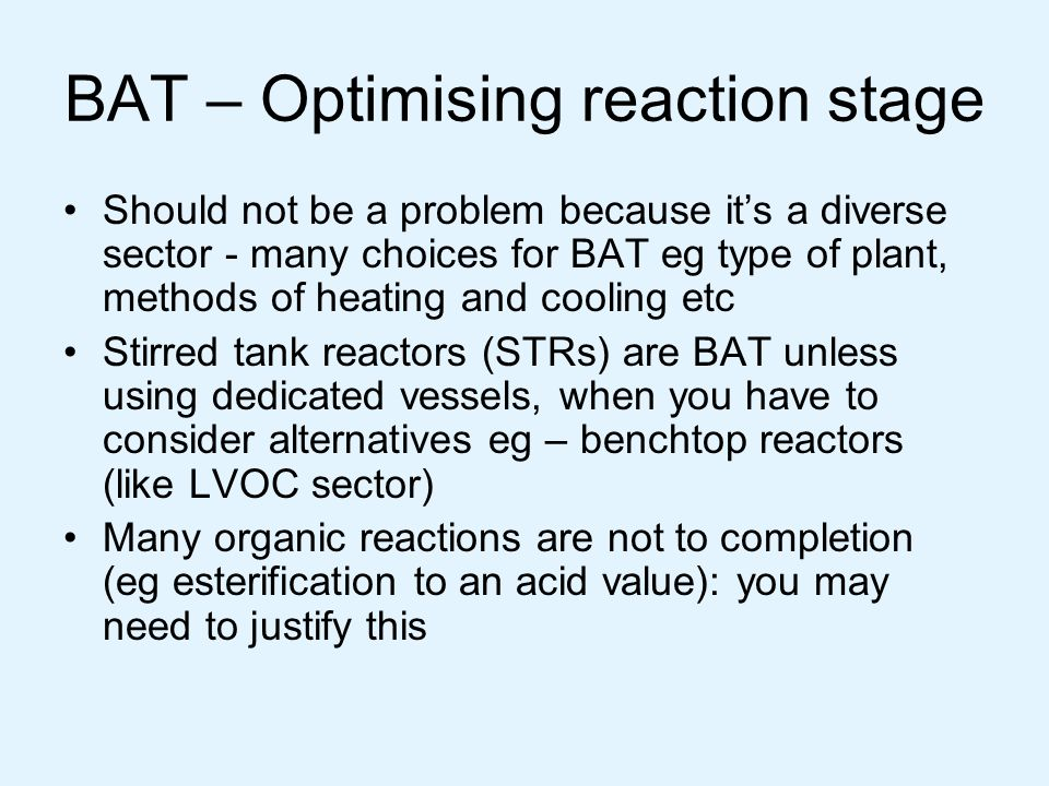 BAT – Optimising reaction stage Should not be a problem because it's a diverse sector - many choices for BAT eg type of plant, methods of heating and