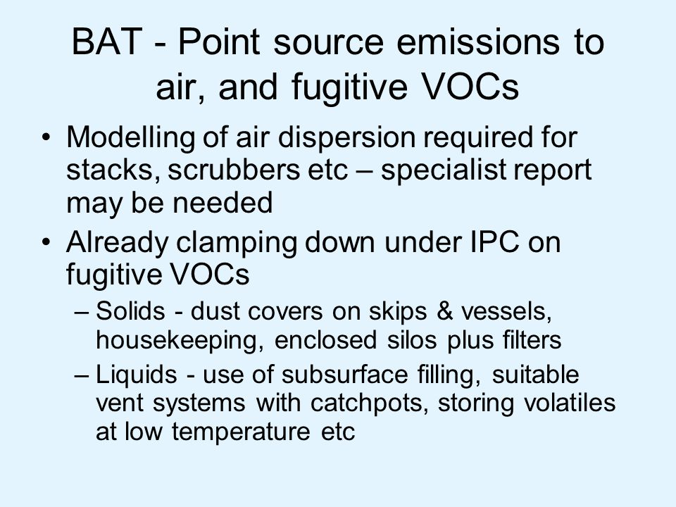 BAT – point source emissions to surface water, sewer, groundwater Water use should be minimised Water should be recycled (eg cooling water) where possible Have to consider filtration/osmosis techniques for water re-use on site, unless pollutants readily biodegradable Don't discharge to groundwater (won't apply to most sites)